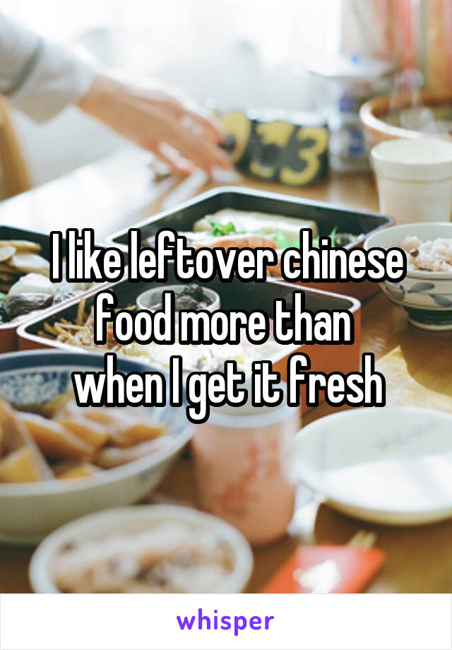I like leftover chinese food more than  when I get it fresh