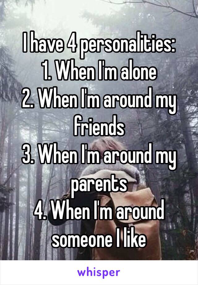 I have 4 personalities: 1. When I'm alone  2. When I'm around my friends  3. When I'm around my parents  4. When I'm around someone I like