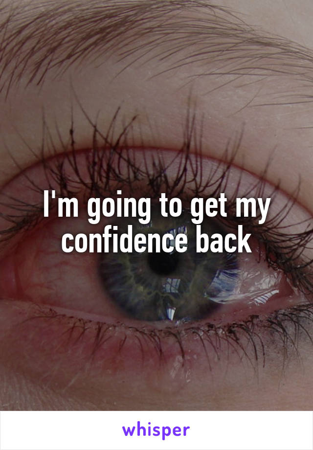 I'm going to get my confidence back