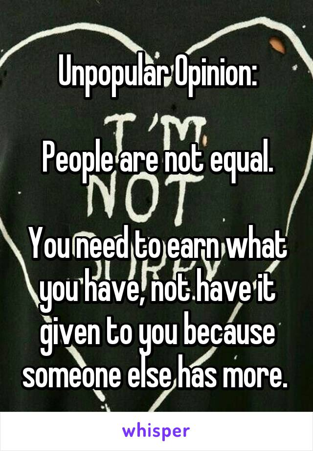 Unpopular Opinion:  People are not equal.  You need to earn what you have, not have it given to you because someone else has more.
