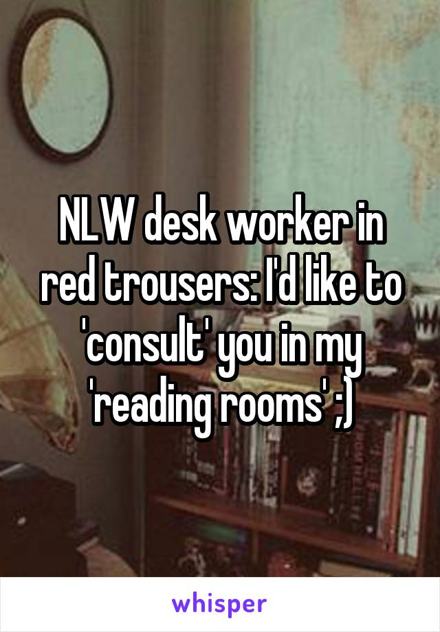 NLW desk worker in red trousers: I'd like to 'consult' you in my 'reading rooms' ;)