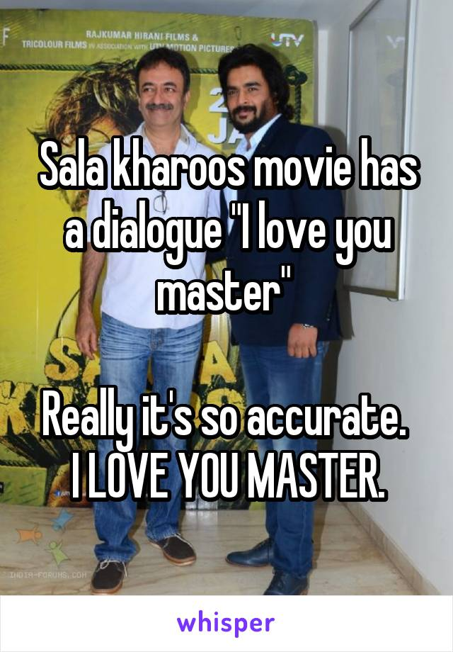 "Sala kharoos movie has a dialogue ""I love you master""   Really it's so accurate.  I LOVE YOU MASTER."