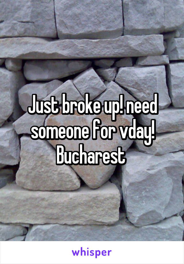 Just broke up! need someone for vday! Bucharest