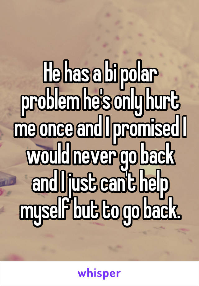 He has a bi polar problem he's only hurt me once and I promised I would never go back and I just can't help myself but to go back.