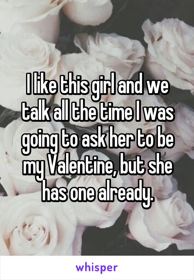 I like this girl and we talk all the time I was going to ask her to be my Valentine, but she has one already.