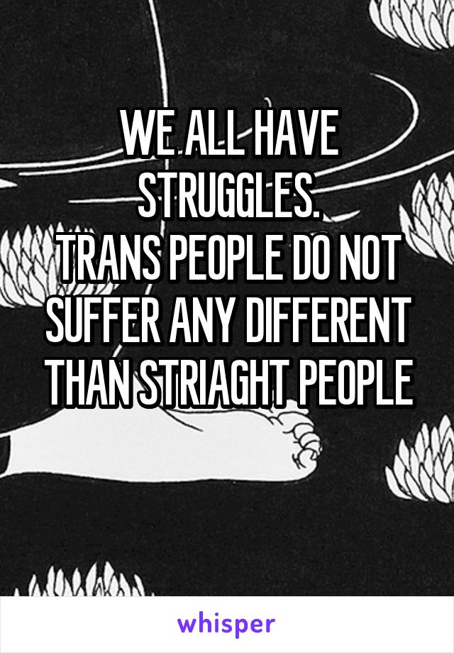 WE ALL HAVE STRUGGLES. TRANS PEOPLE DO NOT SUFFER ANY DIFFERENT THAN STRIAGHT PEOPLE