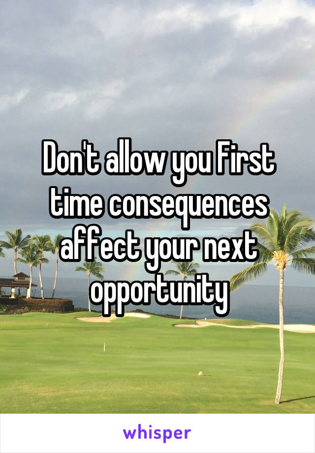 Don't allow you First time consequences affect your next opportunity