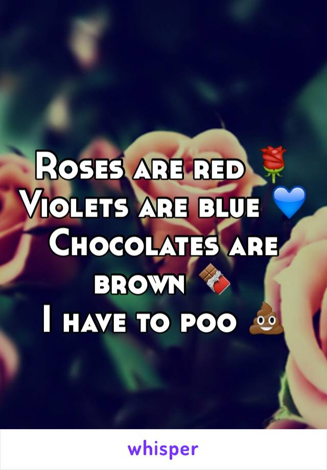 Roses are red 🌹 Violets are blue 💙 Chocolates are brown 🍫 I have to poo 💩