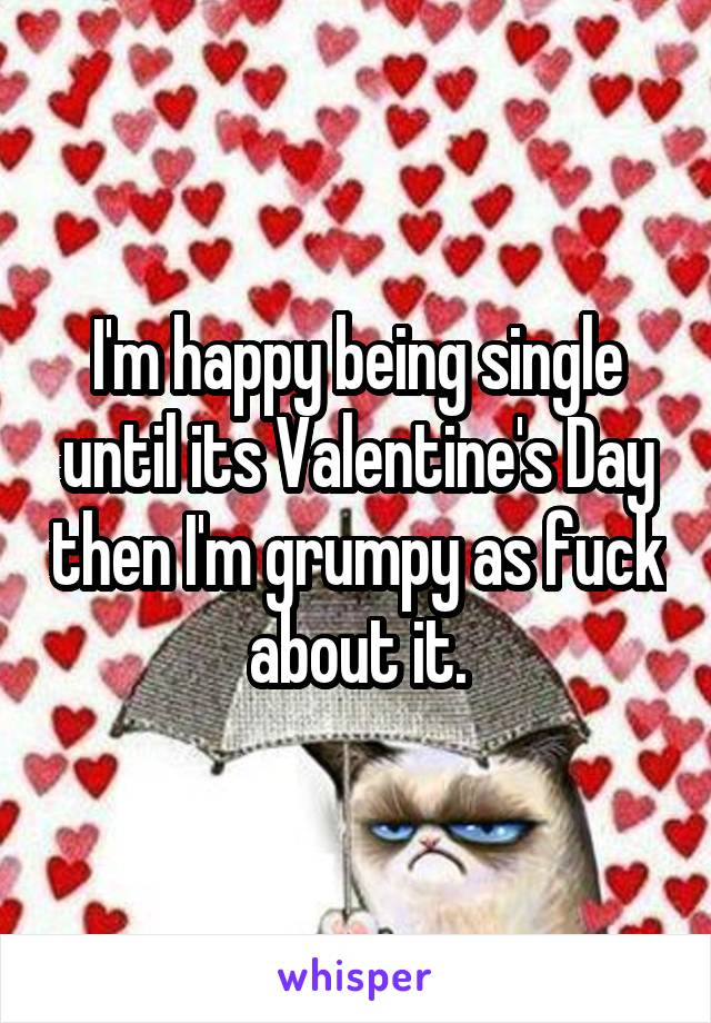 I'm happy being single until its Valentine's Day then I'm grumpy as fuck about it.