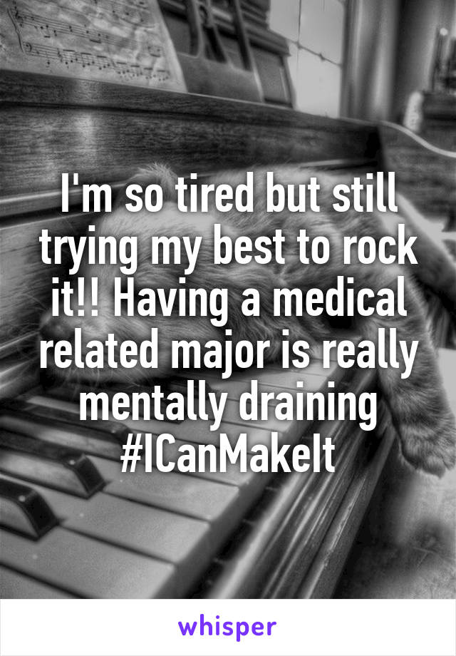 I'm so tired but still trying my best to rock it!! Having a medical related major is really mentally draining #ICanMakeIt