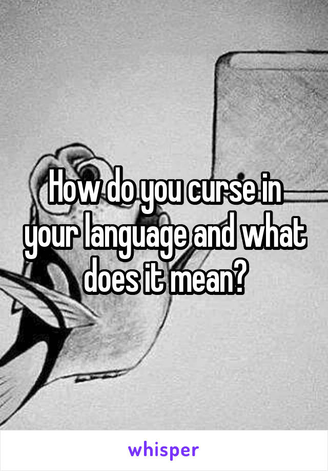 How do you curse in your language and what does it mean?