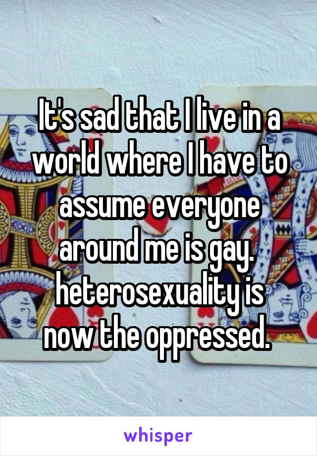 It's sad that I live in a world where I have to assume everyone around me is gay.  heterosexuality is now the oppressed.