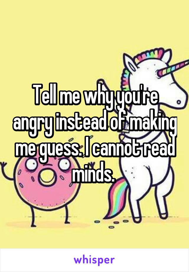 Tell me why you're angry instead of making me guess. I cannot read minds.