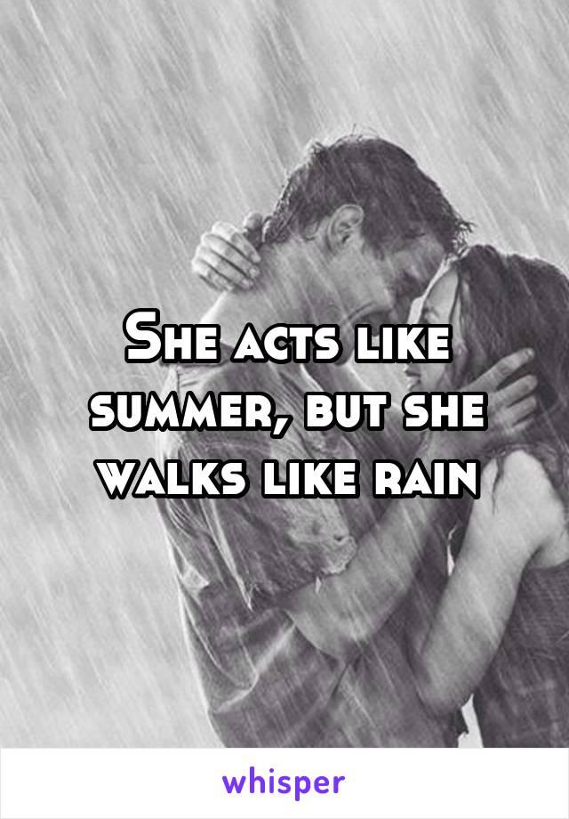 She acts like summer, but she walks like rain