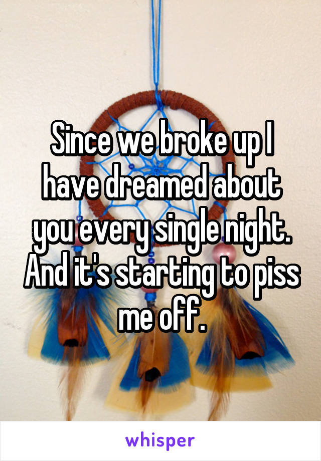 Since we broke up I have dreamed about you every single night. And it's starting to piss me off.