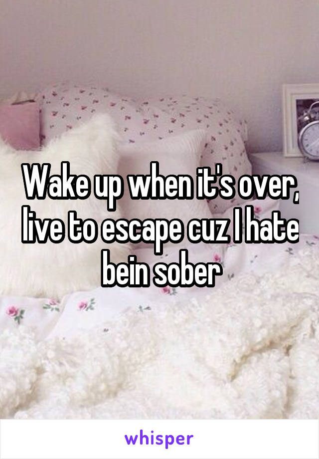 Wake up when it's over, live to escape cuz I hate bein sober