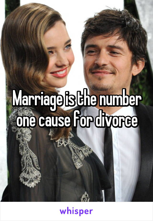 Marriage is the number one cause for divorce