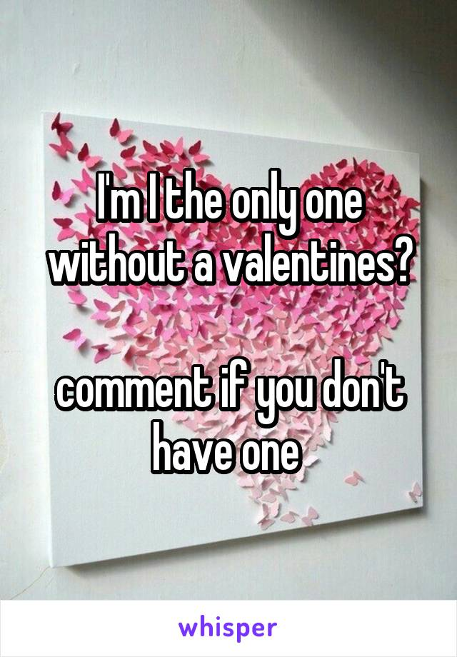 I'm I the only one without a valentines?  comment if you don't have one