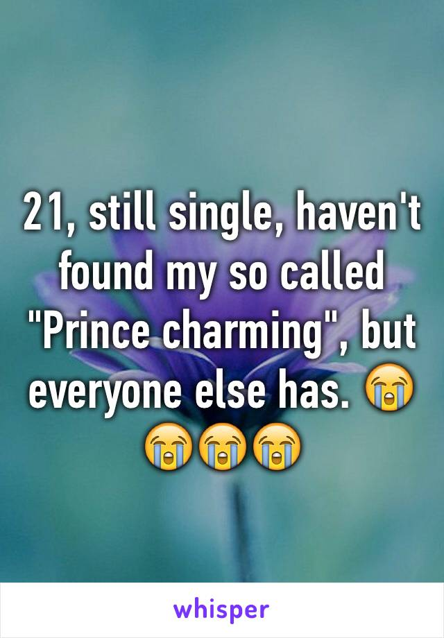 "21, still single, haven't found my so called ""Prince charming"", but everyone else has. 😭😭😭😭"