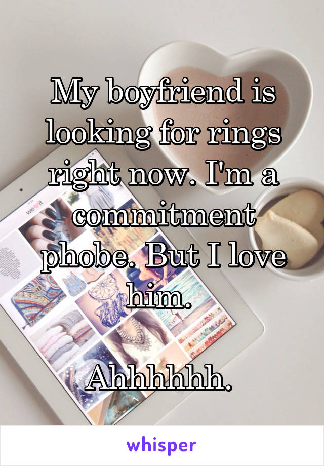 My boyfriend is looking for rings right now. I'm a commitment phobe. But I love him.   Ahhhhhh.