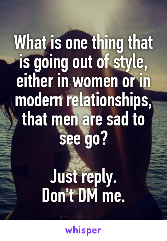 What is one thing that is going out of style, either in women or in modern relationships, that men are sad to see go?  Just reply. Don't DM me.