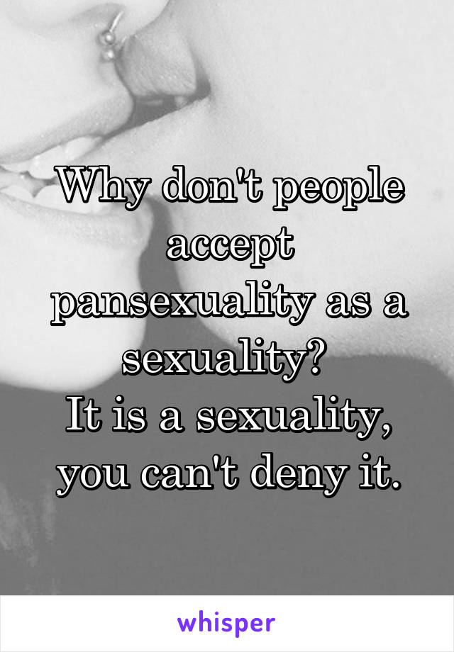 Why don't people accept pansexuality as a sexuality?  It is a sexuality, you can't deny it.