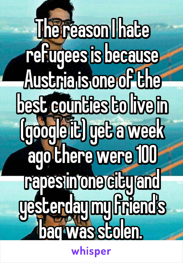 The reason I hate refugees is because Austria is one of the best counties to live in (google it) yet a week ago there were 100 rapes in one city and yesterday my friend's bag was stolen.