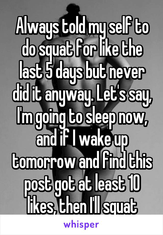 Always told my self to do squat for like the last 5 days but never did it anyway. Let's say, I'm going to sleep now, and if I wake up tomorrow and find this post got at least 10 likes, then I'll squat