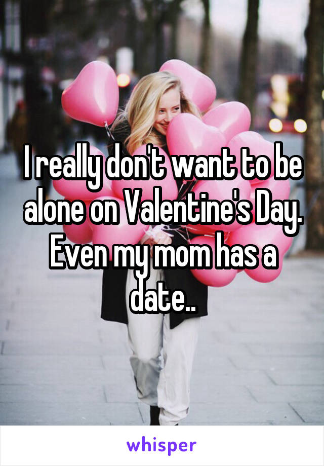 I really don't want to be alone on Valentine's Day. Even my mom has a date..