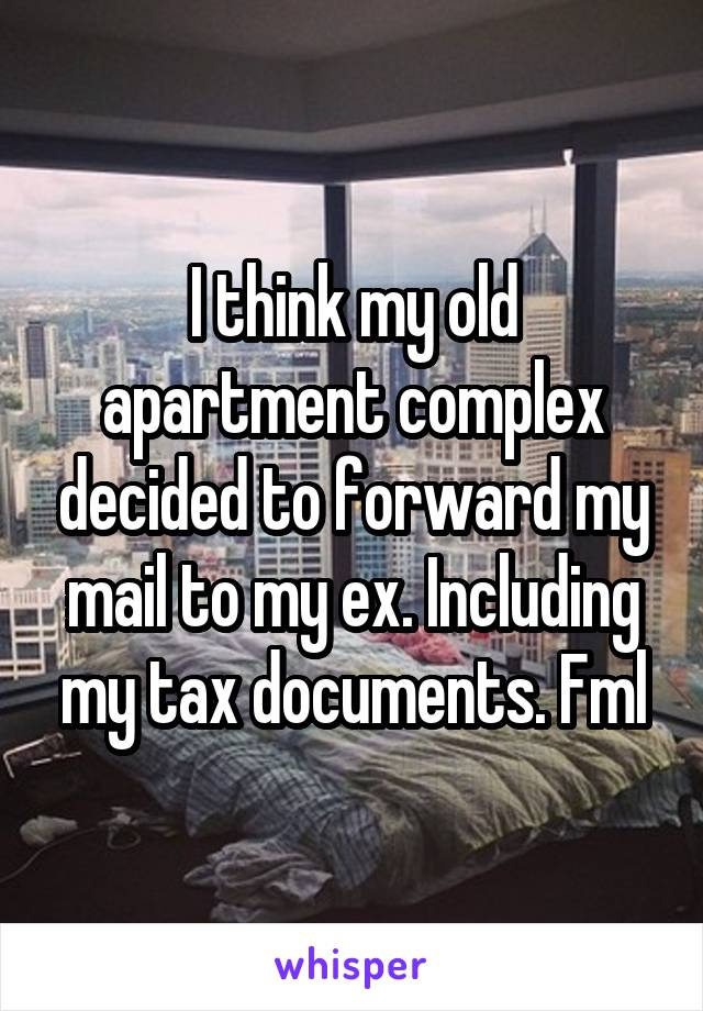 I think my old apartment complex decided to forward my mail to my ex. Including my tax documents. Fml