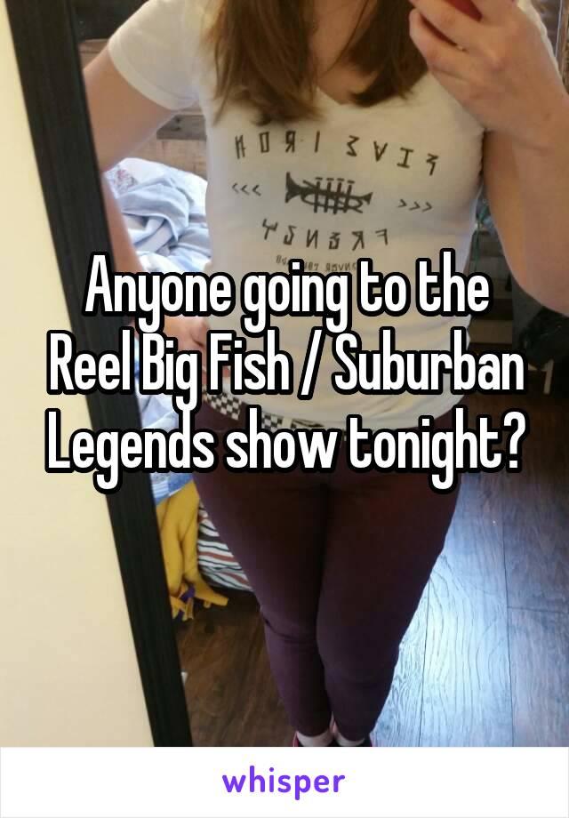 Anyone going to the Reel Big Fish / Suburban Legends show tonight?
