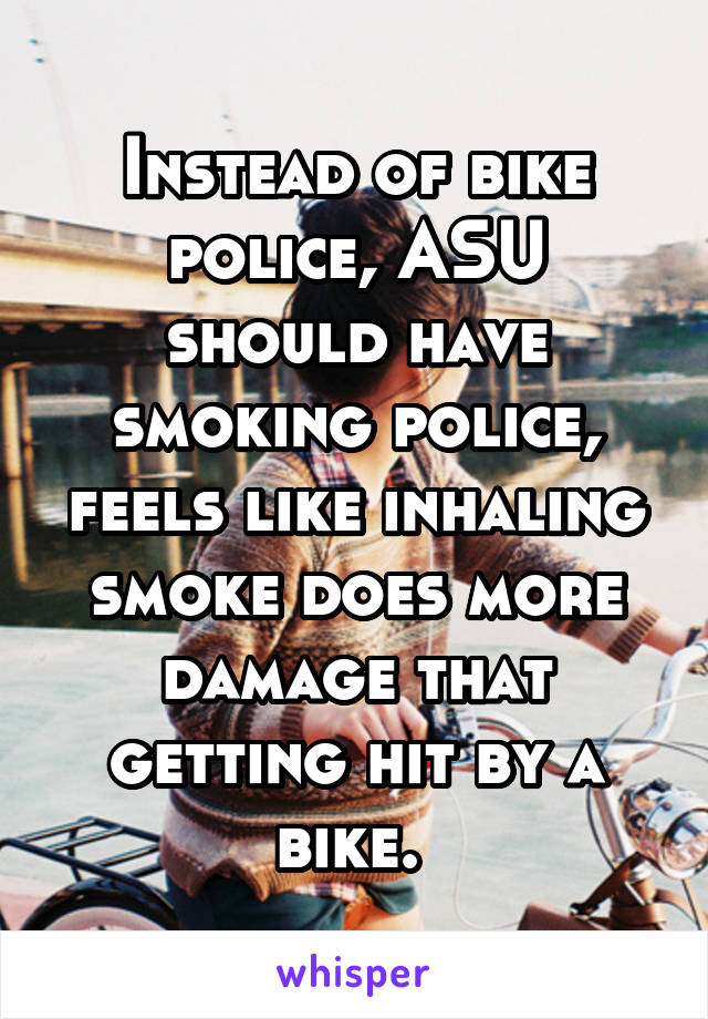 Instead of bike police, ASU should have smoking police, feels like inhaling smoke does more damage that getting hit by a bike.