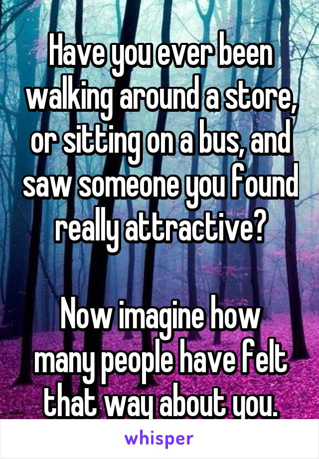 Have you ever been walking around a store, or sitting on a bus, and saw someone you found really attractive?  Now imagine how many people have felt that way about you.