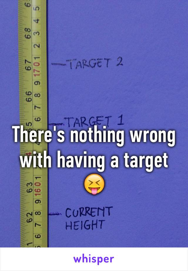 There's nothing wrong with having a target 😝