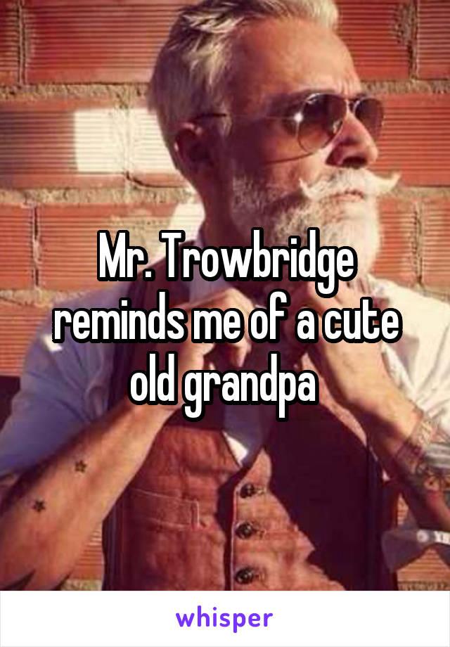 Mr. Trowbridge reminds me of a cute old grandpa