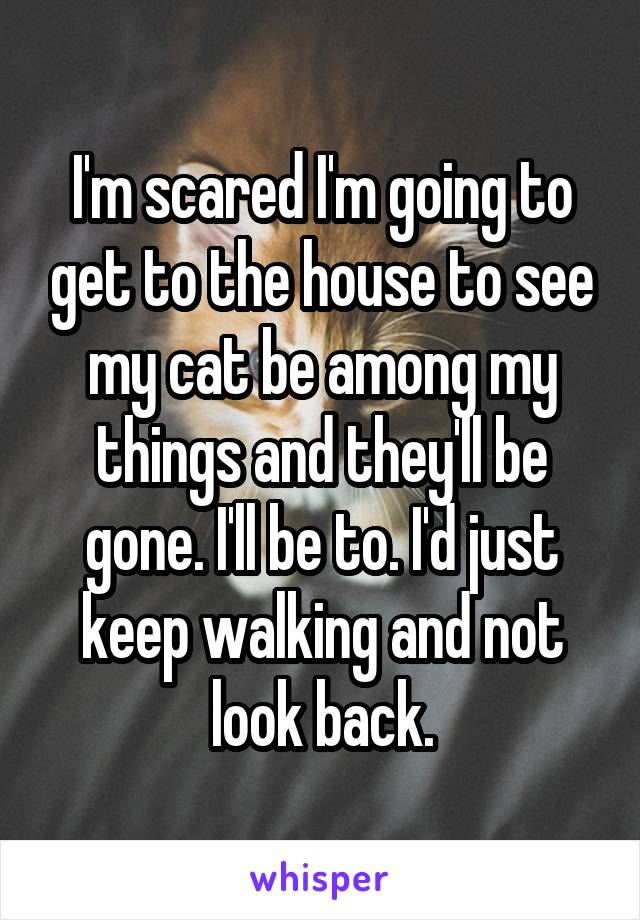I'm scared I'm going to get to the house to see my cat be among my things and they'll be gone. I'll be to. I'd just keep walking and not look back.