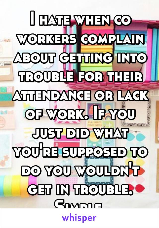 I hate when co workers complain about getting into trouble for their attendance or lack of work. If you just did what you're supposed to do you wouldn't get in trouble. Simple.