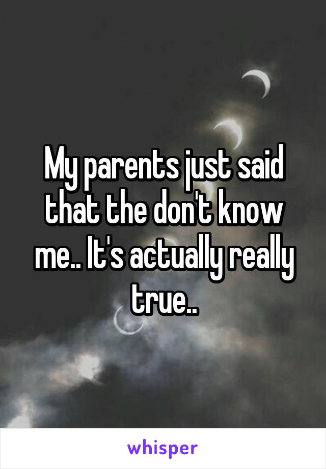 My parents just said that the don't know me.. It's actually really true..