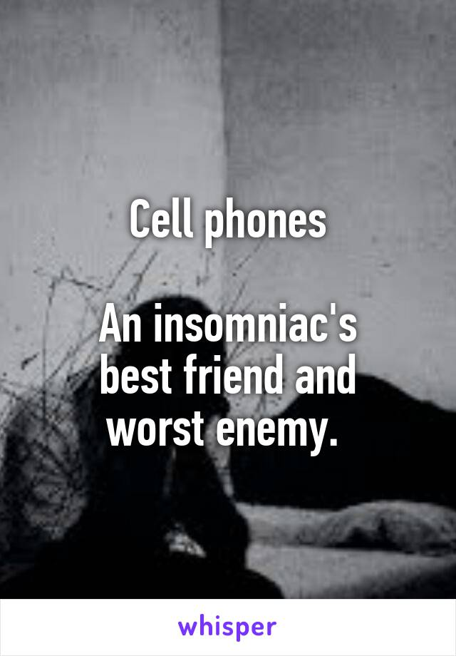 Cell phones  An insomniac's best friend and worst enemy.