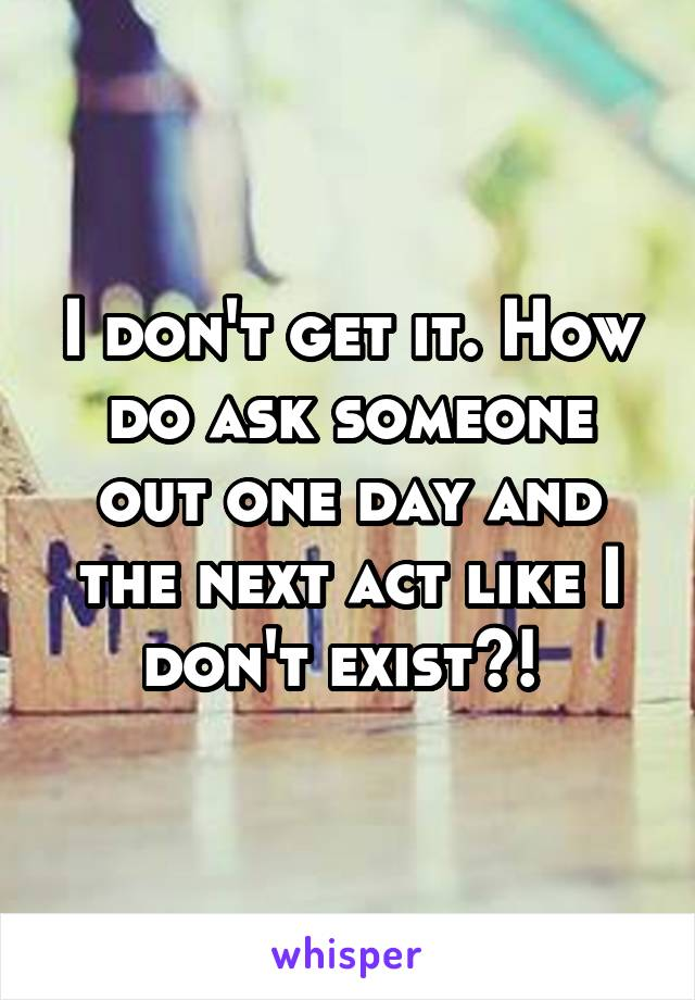 I don't get it. How do ask someone out one day and the next act like I don't exist?!