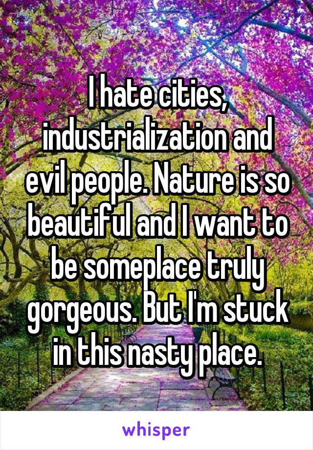 I hate cities, industrialization and evil people. Nature is so beautiful and I want to be someplace truly gorgeous. But I'm stuck in this nasty place.