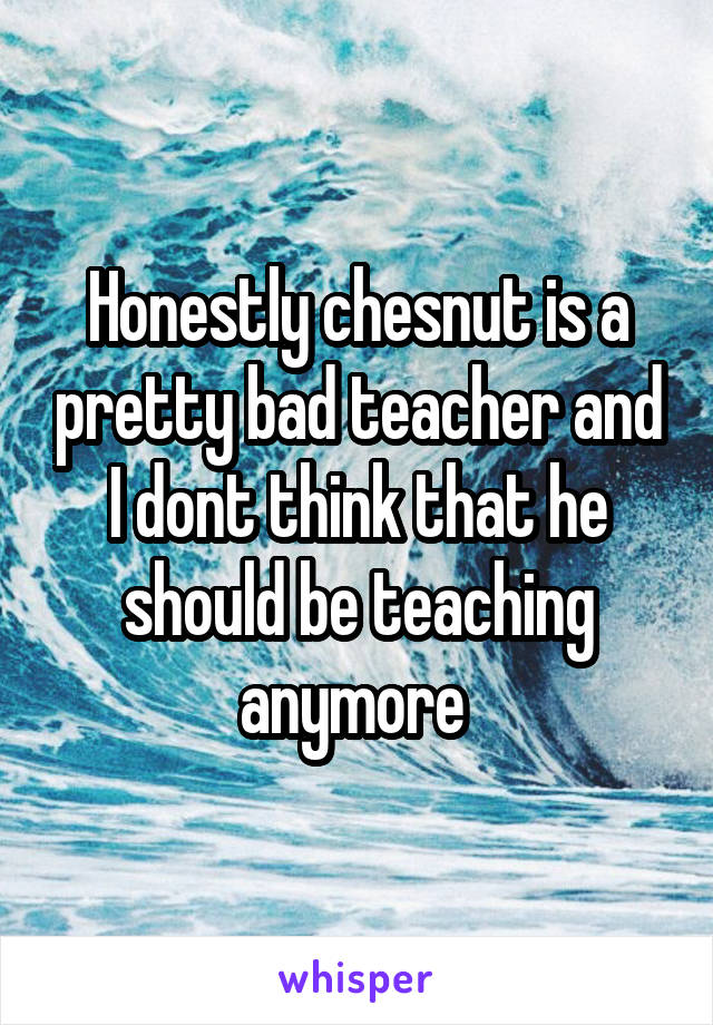 Honestly chesnut is a pretty bad teacher and I dont think that he should be teaching anymore
