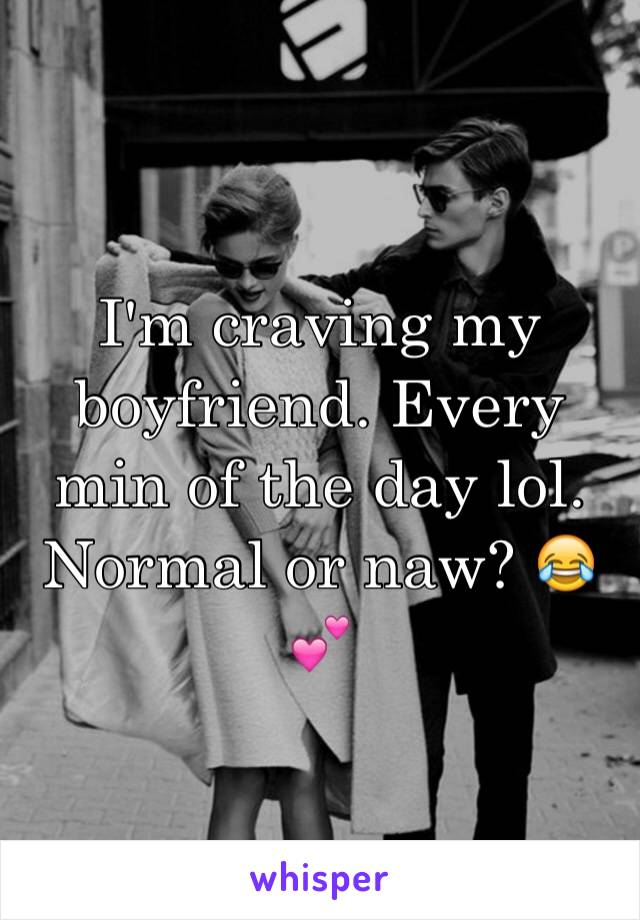 I'm craving my boyfriend. Every min of the day lol. Normal or naw? 😂💕