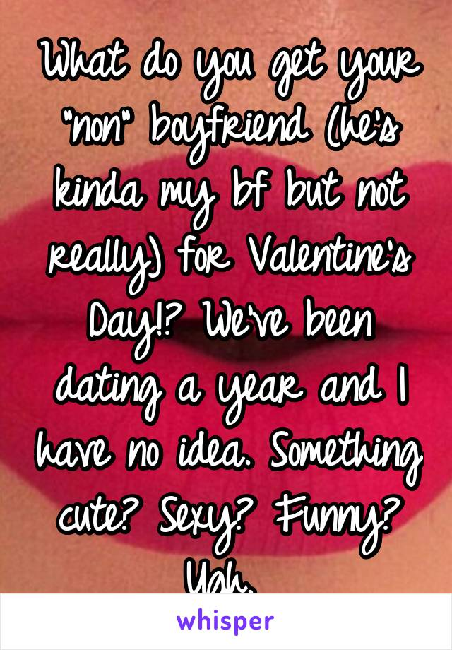 """What do you get your """"non"""" boyfriend (he's kinda my bf but not really) for Valentine's Day!? We've been dating a year and I have no idea. Something cute? Sexy? Funny? Ugh."""