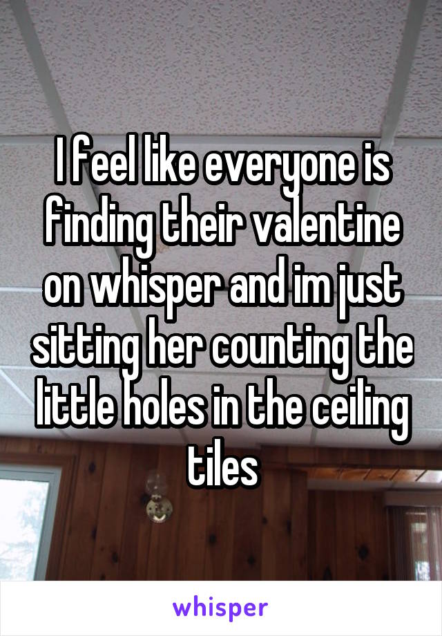 I feel like everyone is finding their valentine on whisper and im just sitting her counting the little holes in the ceiling tiles