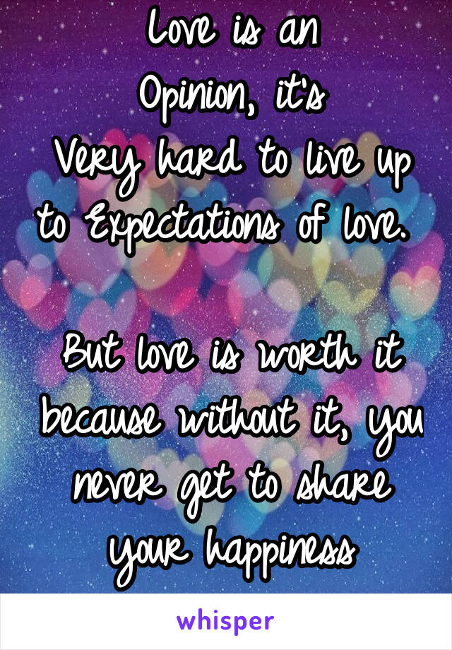 Love is an Opinion, it's Very hard to live up to Expectations of love.   But love is worth it because without it, you never get to share your happiness