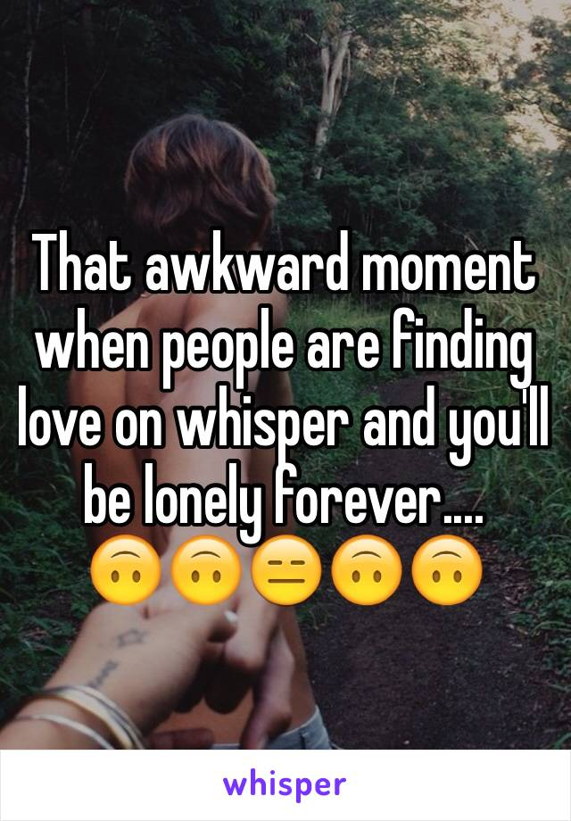 That awkward moment when people are finding love on whisper and you'll be lonely forever....          🙃🙃😑🙃🙃