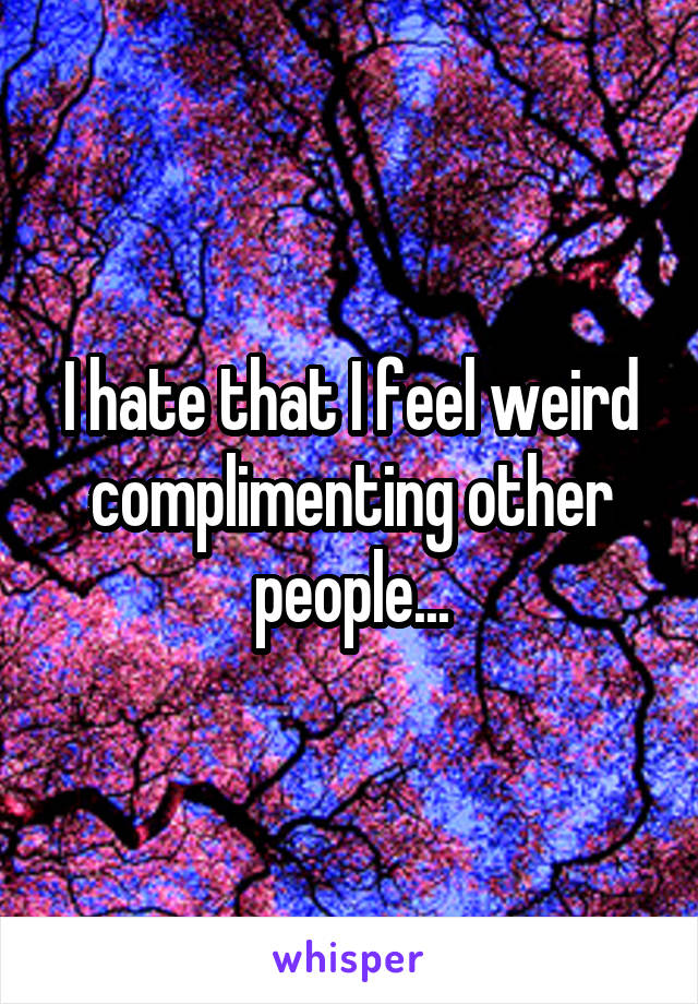 I hate that I feel weird complimenting other people...