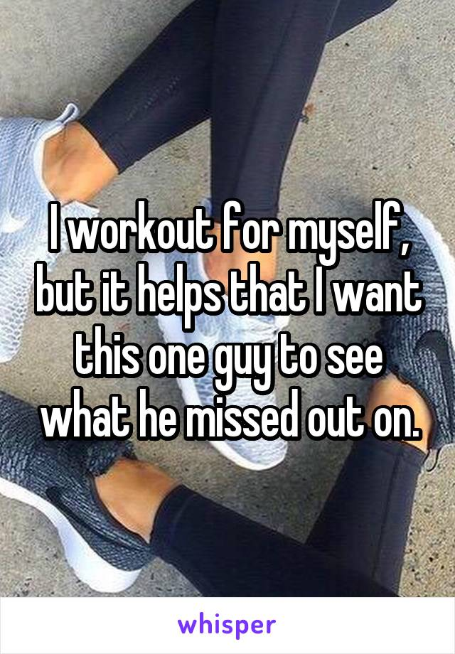 I workout for myself, but it helps that I want this one guy to see what he missed out on.