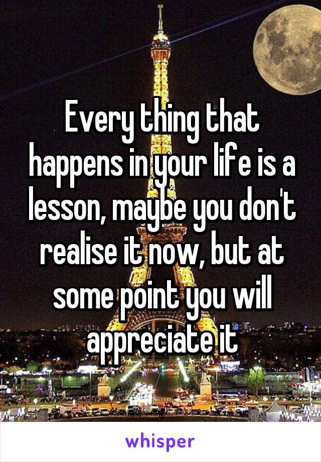 Every thing that happens in your life is a lesson, maybe you don't realise it now, but at some point you will appreciate it